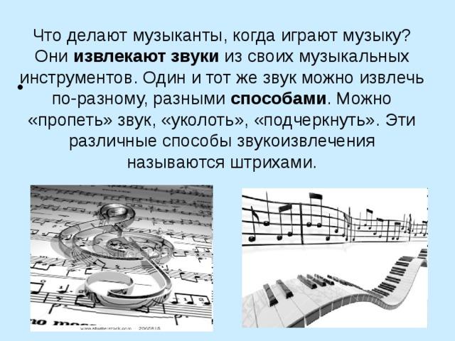 Что делают музыканты, когда играют музыку? Они извлекают звуки изсвоих музыкальных инструментов. Один итот же звук можно извлечь по-разному, разными способами . Можно «пропеть» звук, «уколоть», «подчеркнуть». Эти различные способы звукоизвлечения называются штрихами.