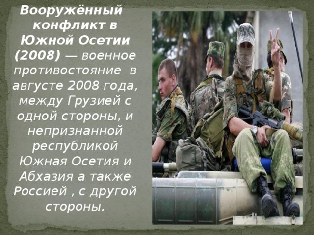 Вооружённый конфликт в Южной Осетии (2008) — военное противостояние в августе 2008 года, между Грузией с одной стороны, и непризнанной республикой Южная Осетия и Абхазия а также Россией , с другой стороны.
