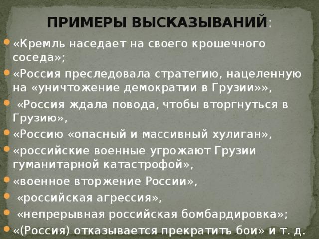 ПРИМЕРЫ ВЫСКАЗЫВАНИЙ : «Кремль наседает на своего крошечного соседа»; «Россия преследовала стратегию, нацеленную на «уничтожение демократии в Грузии»»,  «Россия ждала повода, чтобы вторгнуться в Грузию», «Россию «опасный и массивный хулиган», «российские военные угрожают Грузии гуманитарной катастрофой», «военное вторжение России»,  «российская агрессия»,  «непрерывная российская бомбардировка»; «(Россия) отказывается прекратить бои» и т. д.