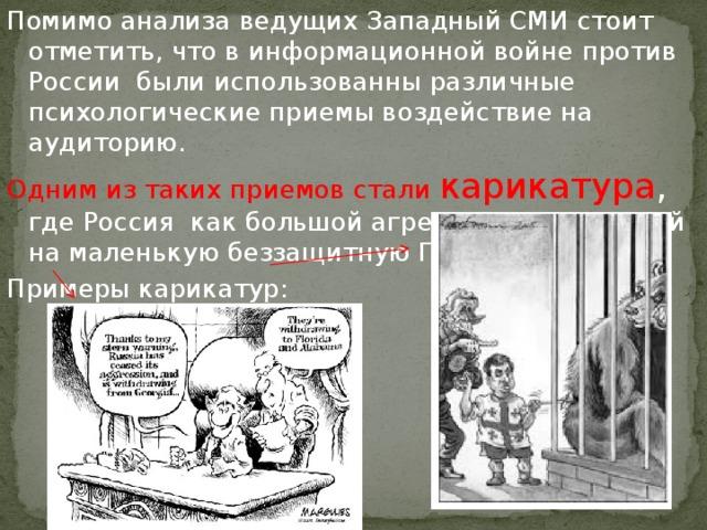 Помимо анализа ведущих Западный СМИ стоит отметить, что в информационной войне против России были использованны различные психологические приемы воздействие на аудиторию. Одним из таких приемов стали карикатура , где Россия как большой агрессор, нападающий на маленькую беззащитную Грузию. Примеры карикатур: