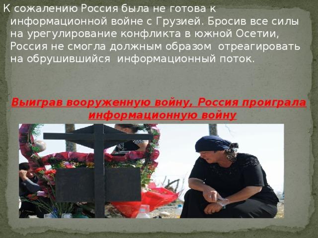 К сожалению Россия была не готова к информационной войне с Грузией. Бросив все силы на урегулирование конфликта в южной Осетии, Россия не смогла должным образом отреагировать на обрушившийся информационный поток. Выиграв вооруженную войну, Россия проиграла информационную войну