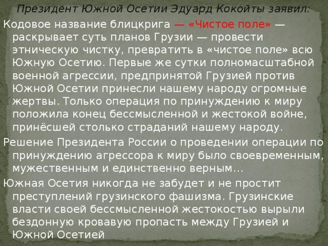 Президент Южной Осетии Эдуард Кокойты заявил: Кодовое название блицкрига — «Чистое поле» — раскрывает суть планов Грузии— провести этническую чистку, превратить в «чистое поле» всю Южную Осетию. Первые же сутки полномасштабной военной агрессии, предпринятой Грузией против Южной Осетии принесли нашему народу огромные жертвы. Только операция по принуждению к миру положила конец бессмысленной и жестокой войне, принёсшей столько страданий нашему народу. Решение Президента России о проведении операции по принуждению агрессора к миру было своевременным, мужественным и единственно верным… Южная Осетия никогда не забудет и не простит преступлений грузинского фашизма. Грузинские власти своей бессмысленной жестокостью вырыли бездонную кровавую пропасть между Грузией и Южной Осетией