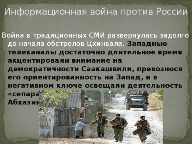 Информационная война против России Война в традиционных СМИ развернулась задолго до начала обстрелов Цхинвала. Западные телеканалы достаточно длительное время акцентировали внимание на демократичности Саакашвили, превознося его ориентированность на Запад, и в негативном ключе освещали деятельность «сепаратистов» из Южной Осетии и Абхазии.