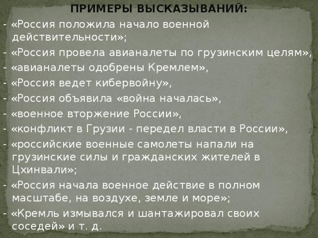 ПРИМЕРЫ ВЫСКАЗЫВАНИЙ: - «Россия положила начало военной действительности»; - «Россия провела авианалеты по грузинским целям», - «авианалеты одобрены Кремлем», - «Россия ведет кибервойну», - «Россия объявила «война началась», - «военное вторжение России», - «конфликт в Грузии - передел власти в России», - «российские военные самолеты напали на грузинские силы и гражданских жителей в Цхинвали»; - «Россия начала военное действие в полном масштабе, на воздухе, земле и море»; - «Кремль измывался и шантажировал своих соседей» и т. д.