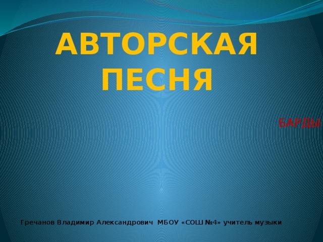 АВТОРСКАЯ ПЕСНЯ БАРДЫ Гречанов Владимир Александрович МБОУ «СОШ №4» учитель музыки