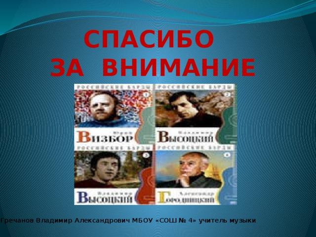 СПАСИБО ЗА ВНИМАНИЕ Гречанов Владимир Александрович МБОУ «СОШ № 4» учитель музыки