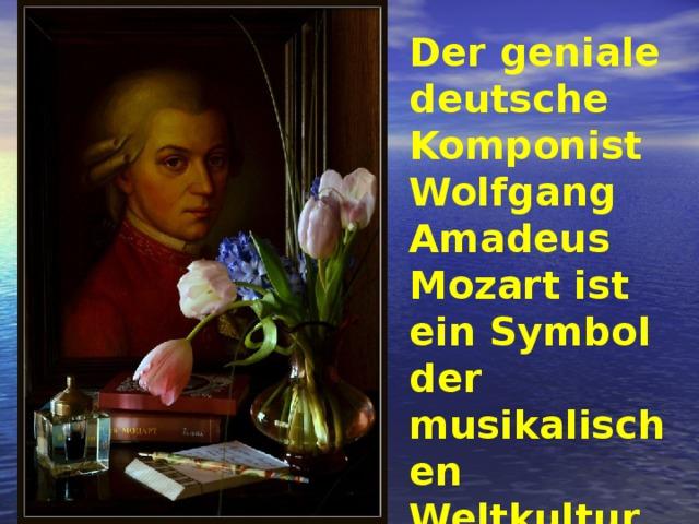 Der geniale deutsche Komponist Wolfgang Amadeus Mozart ist ein Symbol der musikalischen Weltkultur.
