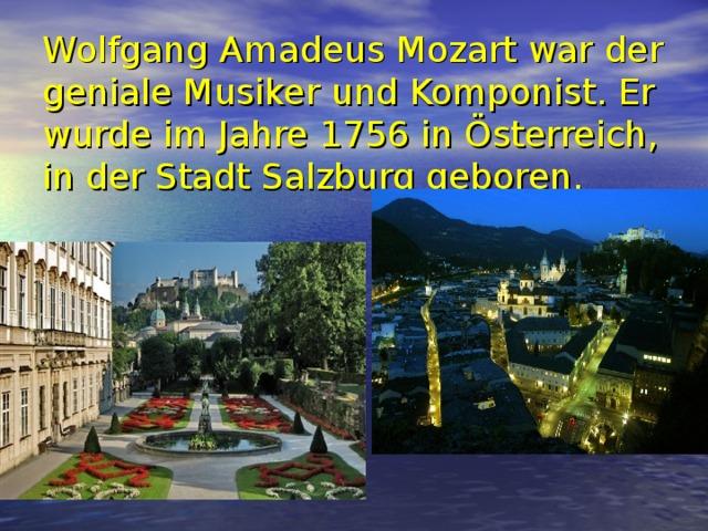 Wolfgang Amadeus Mozart war der geniale Musiker und Komponist. Er wurde im Jahre 1756 in Österreich, in der Stadt Salzburg geboren.