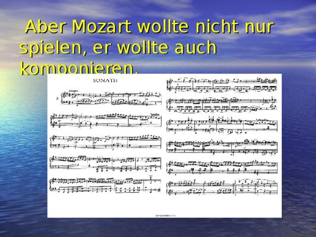 Aber Mozart wollte nicht nur spielen, er wollte auch komponieren.