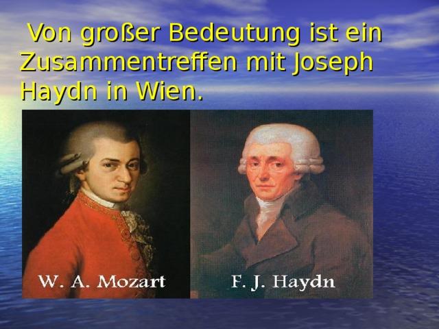 Von großer Bedeutung ist ein Zusammentreffen mit Joseph Haydn in Wien.