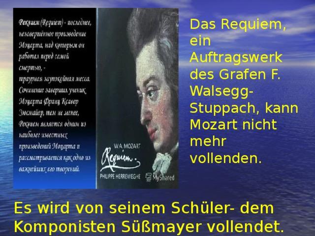 Das Requiem, ein Auftragswerk des Grafen F. Walsegg-Stuppach, kann Mozart nicht mehr vollenden. Es wird von seinem Schüler- dem Komponisten Süßmayer vollendet.