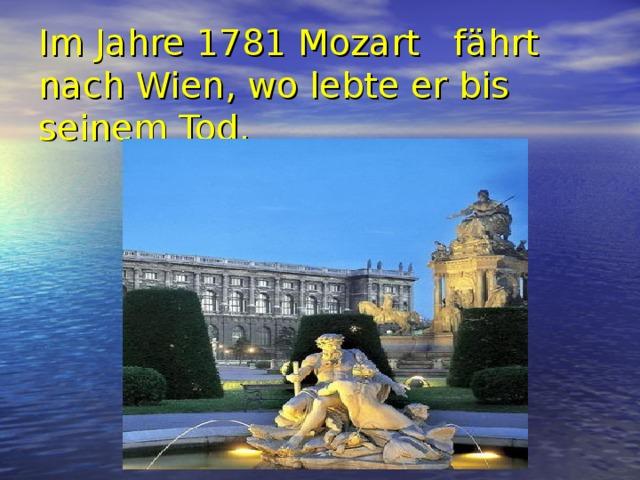 Im Jahre 1781 Mozart  fährt nach Wien , wo lebte er bis seinem Tod.