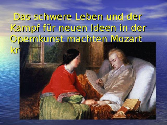 Das schwere Leben und der Kampf für neuen Ideen in der Opernkunst machten Mozart krank.