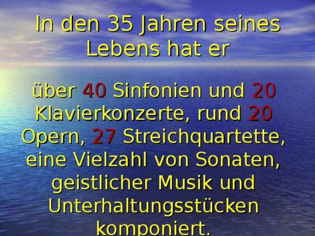 In den 35 Jahren seines Lebens hat er über 40 Sinfonien und 20 Klavierkonzerte, rund 20 Opern, 27 Streichquartette, eine Vielzahl von Sonaten, geistlicher Musik und Unterhaltungsstücken komponiert.