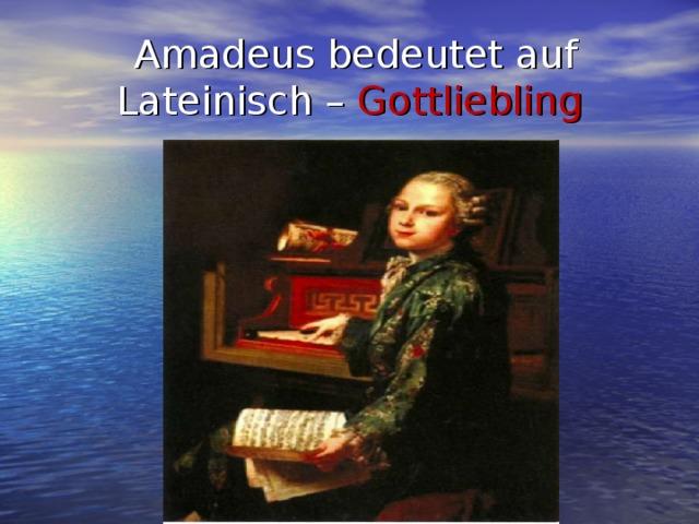 Amadeus bedeutet auf Lateinisch – Gottliebling