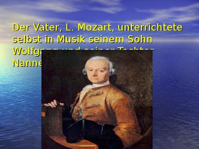 Der Vater, L. Mozart, unterrichtete selbst in Musik seinem Sohn Wolfgang und seiner Tochter Nannerl