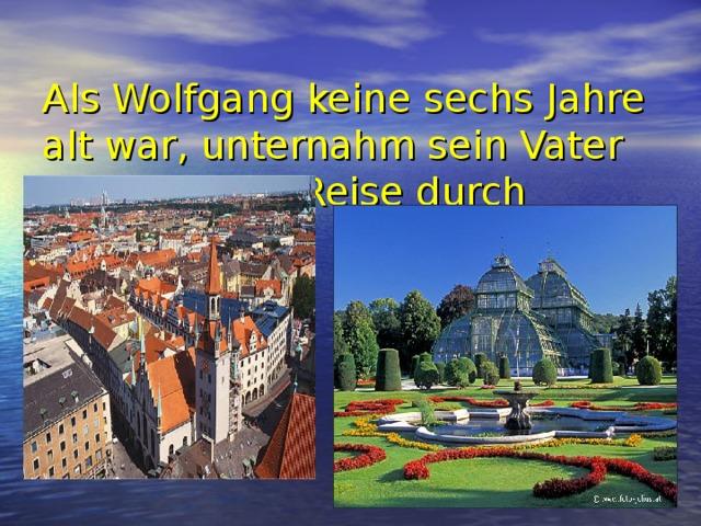 Als Wolfgang keine sechs Jahre alt war, unternahm sein Vater mit ihm eine Reise durch Europa.