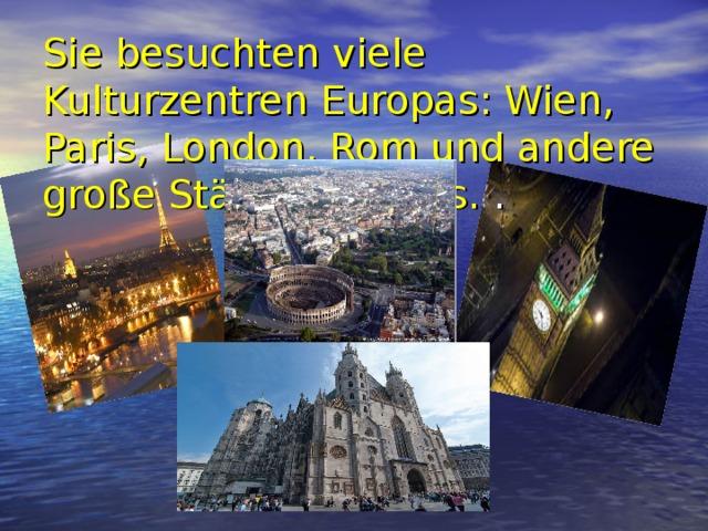 Sie besuchten viele Kulturzentren Europas: Wien, Paris, London, Rom und andere große Städte Europas. .