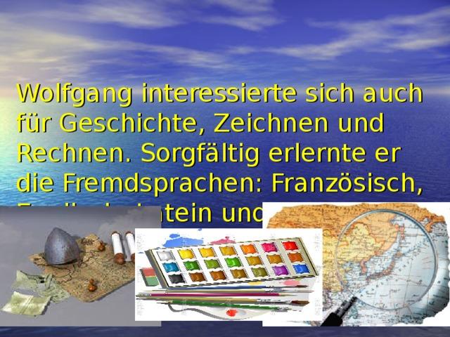 Wolfgang interessierte sich auch für Geschichte, Zeichnen und Rechnen. Sorgfältig erlernte er die Fremdsprachen: Französisch, Englisch, Latein und Italienisch.