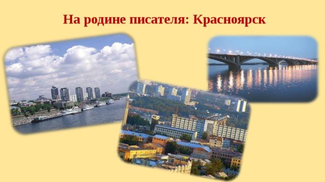 На родине писателя: Красноярск