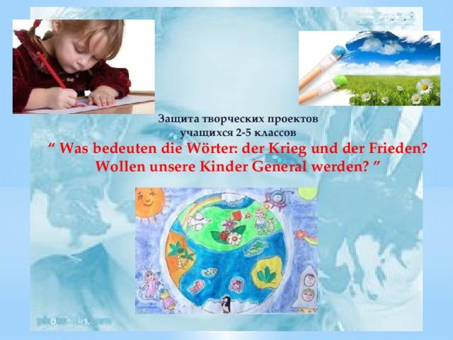 """Защита творческих проектов  учащихся 2-5 классов """" Was bedeuten die Wörter: der Krieg und der Frieden?Wollen unsere Kinder General werden? """""""