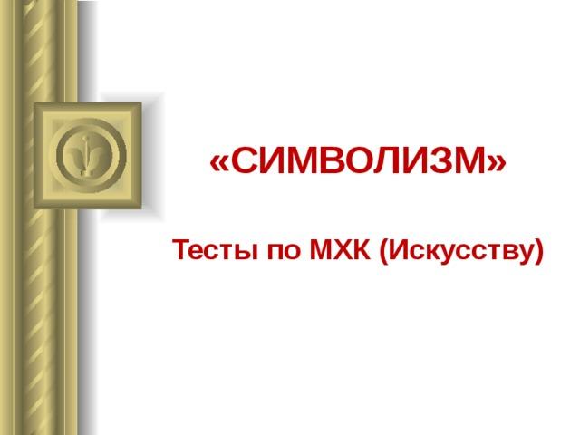 «СИМВОЛИЗМ» Тесты по МХК (Искусству)