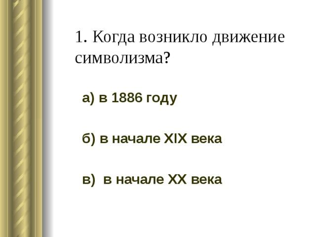 1. Когда возникло движение символизма? а) в 1886 году б) в начале XIX века в) в начале XX века