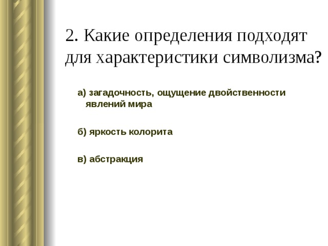 2. Какие определения подходят для характеристики символизма? а) загадочность, ощущение двойственности явлений мира б) яркость колорита в) абстракция