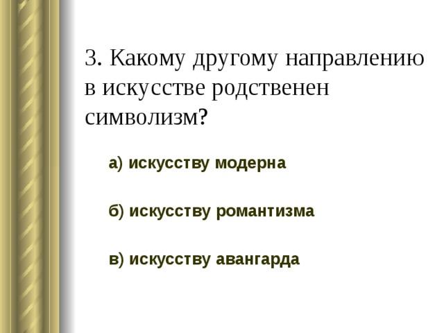 3. Какому другому направлению в искусстве родственен символизм? а) искусству модерна б) искусству романтизма в) искусству авангарда