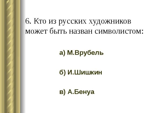 6. Кто из русских художников может быть назван символистом: а) М.Врубель б) И.Шишкин в) А.Бенуа
