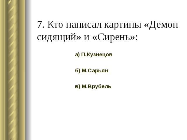 7. Кто написал картины «Демон сидящий» и «Сирень»: а) П.Кузнецов б) М.Сарьян в) М.Врубель