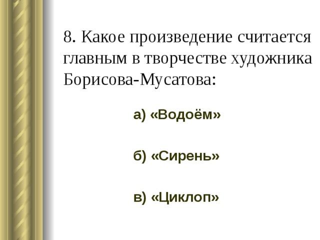8. Какое произведение считается главным в творчестве художника Борисова-Мусатова: а) «Водоём» б) «Сирень» в) «Циклоп»