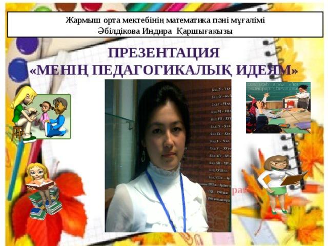 Жармыш орта мектебінің математика пәні мұғалімі Әбілдікова Индира Қаршығақызы