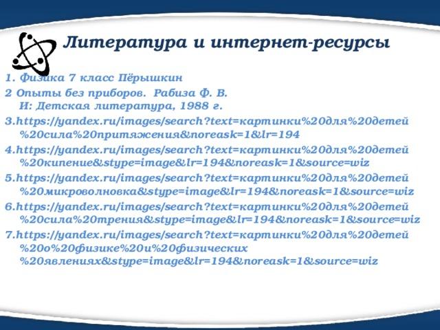 Литература и интернет-ресурсы 1. Физика 7 класс Пёрышкин 2Опыты без приборов. Рабиза Ф. В.  И:Детская литература, 1988 г. 3.https://yandex.ru/images/search?text=картинки%20для%20детей%20сила%20притяжения&noreask=1&lr=194 4.https://yandex.ru/images/search?text=картинки%20для%20детей%20кипение&stype=image&lr=194&noreask=1&source=wiz 5.https://yandex.ru/images/search?text=картинки%20для%20детей%20микроволновка&stype=image&lr=194&noreask=1&source=wiz 6.https://yandex.ru/images/search?text=картинки%20для%20детей%20сила%20трения&stype=image&lr=194&noreask=1&source=wiz 7.https://yandex.ru/images/search?text=картинки%20для%20детей%20о%20физике%20и%20физических%20явлениях&stype=image&lr=194&noreask=1&source=wiz