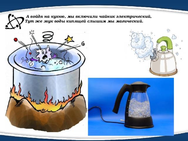 А войдя на кухню, мы включили чайник электрический,  Тут же звук воды кипящей слышим мы магический.