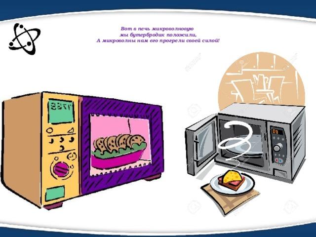 Вот в печь микроволновую  мыбутербродик положили,  А микроволны нам его прогрели своей силой!