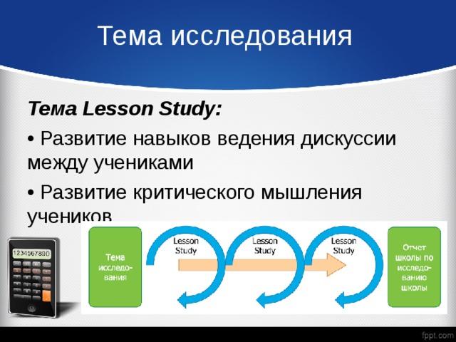 Тема исследования Тема Lesson Study: • Развитие навыков ведения дискуссии между учениками • Развитие критического мышления учеников