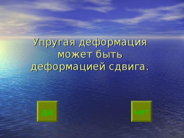 Упругая деформация может быть деформацией сдвига.   да нет