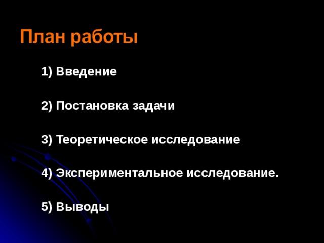 1) Введение   2) Постановка задачи   3) Теоретическое исследование   4) Экспериментальное исследование.   5) Выводы
