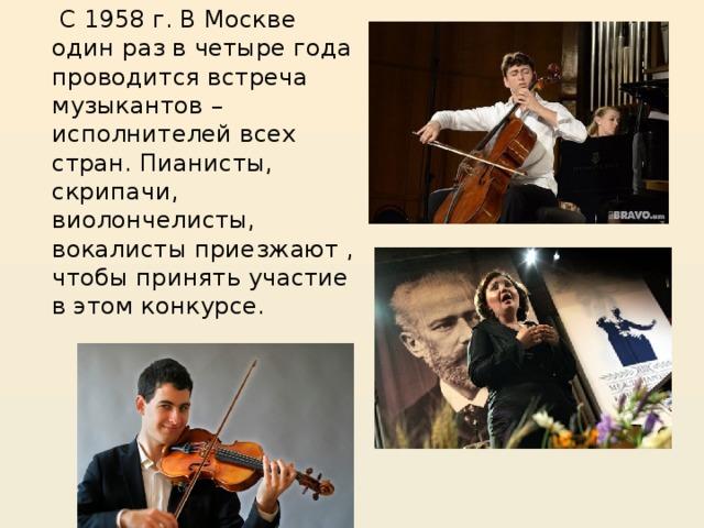 С 1958 г. В Москве один раз в четыре года проводится встреча музыкантов – исполнителей всех стран. Пианисты, скрипачи, виолончелисты, вокалисты приезжают , чтобы принять участие в этом конкурсе.