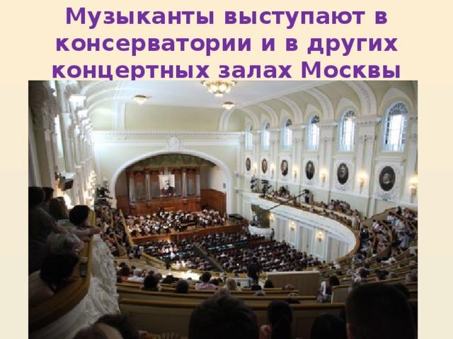 Музыканты выступают в консерватории и в других концертных залах Москвы