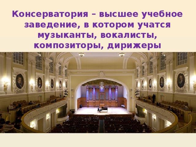 Консерватория – высшее учебное заведение, в котором учатся музыканты, вокалисты, композиторы, дирижеры