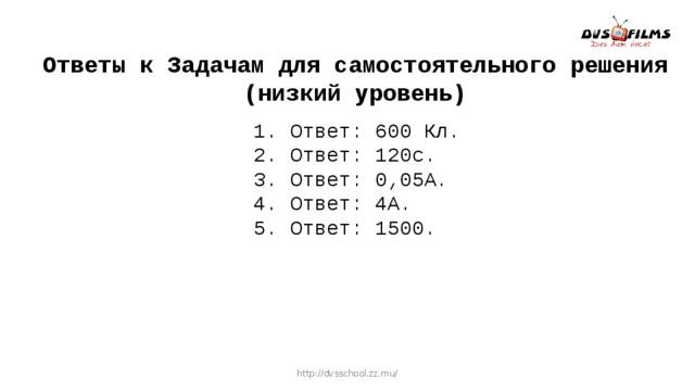 Ответы к Задачам для самостоятельного решения (низкий уровень) 1. Ответ: 600 Кл. 2. Ответ: 120с. 3. Ответ: 0,05А. 4. Ответ: 4А. 5. Ответ: 1500. http://dvsschool.zz.mu/
