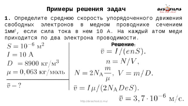 Примеры решения задач 1. Определите среднюю скорость упорядоченного движения свободных электронов в медном проводнике сечением 1мм 2 , если сила тока в нем 10 А. На каждый атом меди приходится по два электрона проводимости. Решение : http://dvsschool.zz.mu/