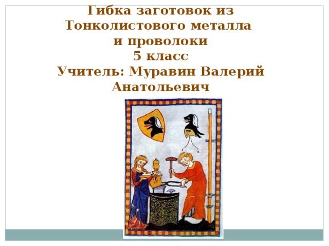 Гибка заготовок из Тонколистового металла и проволоки 5 класс Учитель: Муравин Валерий Анатольевич