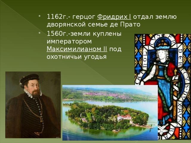 1162г.- герцог Фридрих I отдал землю дворянской семье де Прато 1560г.-земли куплены императором Максимилианом II под охотничьи угодья