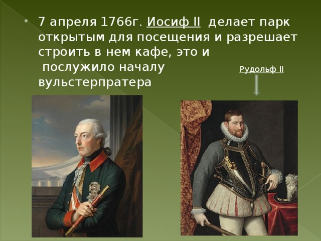 7 апреля 1766г. Иосиф II делает парк открытым для посещения и разрешает строить в нем кафе, это и послужило началу вульстерпратера Рудольф II