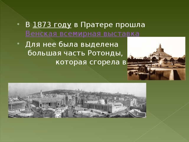 В 1873 году в Пратере прошла Венская всемирная выставка Для нее была выделена большая часть Ротонды, которая сгорела в 1937г.