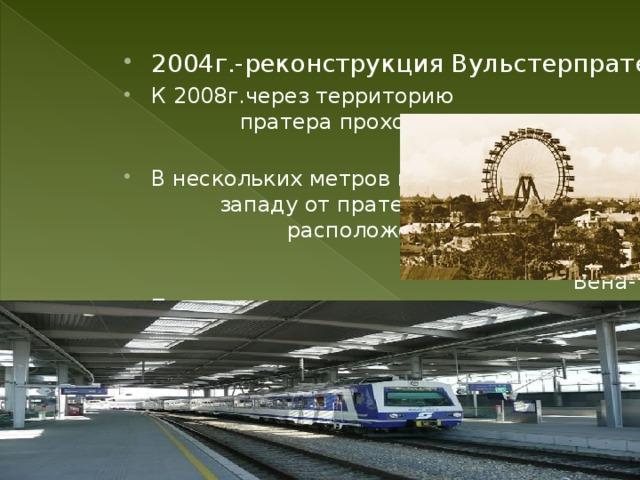 2004г.-реконструкция Вульстерпратера К 2008г.через территорию пратера проходили три станции метро В нескольких метров к западу от пратера расположена железная дорога Вена-Пратерштерн