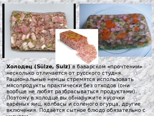 Холодец (Sülze, Sulz)  в баварском «прочтении» несколько отличается от русского студня. Рациональные немцы стремятся использовать мясопродукты практически без отходов (они вообще не любят разбрасываться продуктами). Поэтому в холодце вы обнаружите кусочки варёных яиц, колбасы и солёного огурца, другие включения. Подаётся сытное блюдо обязательно с уксусом.